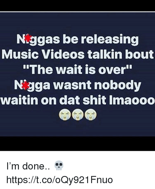 "Music, Shit, and Videos: Niggas be releasing  Music Videos talkin bout  The wait is over""  Nigga wasnt nobody  waitin on dat shit Imaooo I'm done.. 💀 https://t.co/oQy921Fnuo"