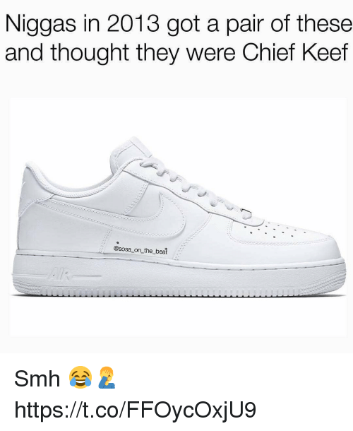 Chief Keef, Smh, and Keef: Niggas in 2013 got a pair of these  and thought they were Chief Keef  :: @sosa on_the beat Smh 😂🤦♂️ https://t.co/FFOycOxjU9