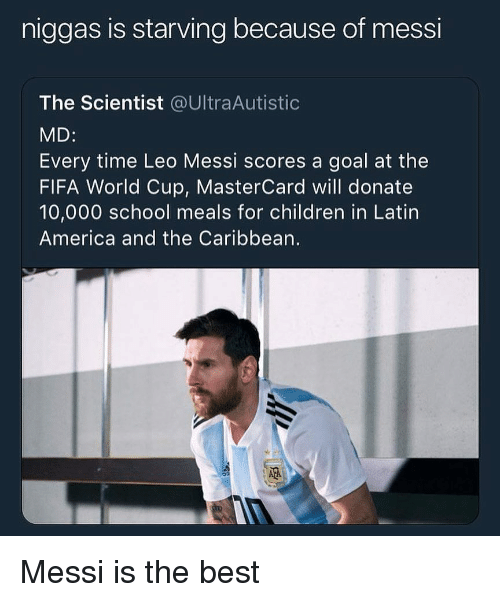 leo messi: niggas is starving because of messi  The Scientist @UltraAutistic  MD:  Every time Leo Messi scores a goal at the  FIFA World Cup, MasterCard will donate  10,000 school meals for children in Latin  America and the Caribbean.  璡 Messi is the best