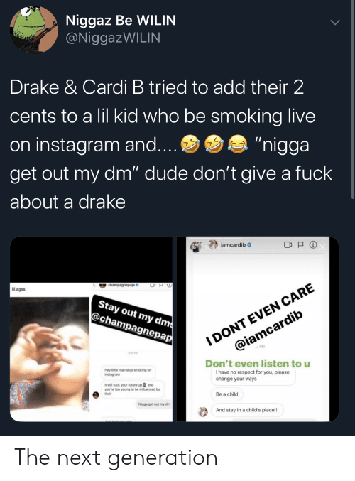 "Smoking: Niggaz Be WILIN  @NiggazWILIN  Drake & Cardi B tried to add their 2  cents to a lil kid who be smoking live  ""nigga  on instagram and....  get out my dm"" dude don't give a fuck  about a drake  iamcardib  I DONT EVEN CARE  @iamcardib  UH  cnampagnepap  Mlagss  Stay out my dms  @champagnepap  Don't even listen to u  I have no respect for you, please  change your ways  Hey ittle man stop smoking on  Instagram  it will fuck your future up and  you're too young to be influenced by  that!  Be a child  Nigga get out my dm  And stay in a child's place!! The next generation"