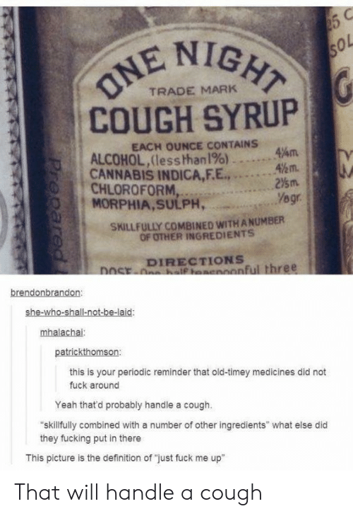 "Fucking, Yeah, and Alcohol: NIGHT  ol  TRADE MARK  COUGH SYRUP  EACH OUNCE CONTAINS  ALCOHOL,(less than1%)  CANNABIS INDICA,F.E...2  MORPHIA,SULPH,  47am.  %m.  0 1  , CHLOROFORM,  SKILLFULLY COMBINED WITH A NUMBER  OF OTHER INGREDIENTS  DIRECTIONS  onful three  brendonbrandon  she-wh  mhalachai  patrickthomson:  this is your periodic reminder that old-timey medicines did not  fuck around  Yeah thatd probably handle a cough.  skillfully combined with a number of other ingredients"" what else did  they fucking put in there  This picture is the definition of ""just fuck me up"" That will handle a cough"