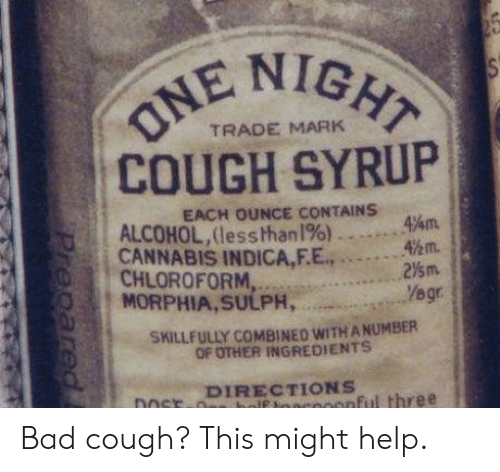 Bad, Alcohol, and Help: NIGHT  TRADE MARK  COUGH SYRUP  EACH OUNCE CONTAINS  ,A ,  4%m  ||| ALCOHOL,(lesshhan1%)  CANNABIS INDICA,EE., . … … '\m.  2⅓m.  : CHLOROFORM  Yegr  SKILLFULLY COMBINED WITH A NUMBER  OF OTHER INGREDIENTS  DIRECTIONS  ftcoonful three Bad cough? This might help.