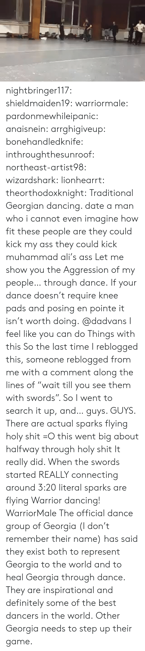 "Ali, Ass, and Dancing: nightbringer117:  shieldmaiden19:  warriormale:  pardonmewhileipanic:  anaisnein:  arrghigiveup:   bonehandledknife:  inthroughthesunroof:  northeast-artist98:  wizardshark:  lionhearrt:  theorthodoxknight: Traditional Georgian dancing.  date a man who  i cannot even imagine how fit these people are they could kick my ass they could kick muhammad ali's ass  Let me show you the Aggression of my people… through dance.   If your dance doesn't require knee pads and posing en pointe it isn't worth doing.  @dadvans I feel like you can do Things with this  So the last time I reblogged this, someone reblogged from me with a comment along the lines of ""wait till you see them with swords"". So I went to search it up, and… guys. GUYS. There are actual sparks flying holy shit =O   this went big about halfway through holy shit   It really did. When the swords started REALLY connecting around 3:20 literal sparks are flying   Warrior dancing! WarriorMale   The official dance group of Georgia (I don't remember their name) has said they exist both to represent Georgia to the world and to heal Georgia through dance. They are inspirational and definitely some of the best dancers in the world.  Other Georgia needs to step up their game."