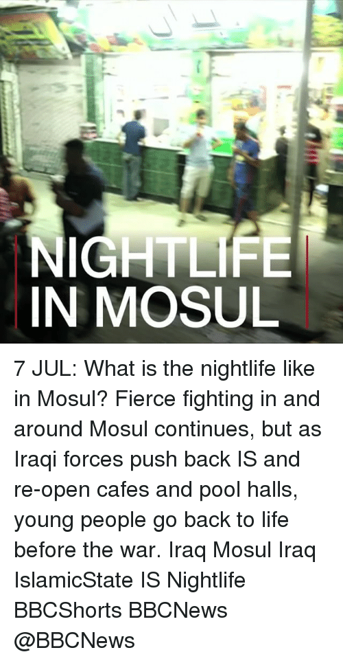 Life, Memes, and Iraq: NIGHTLIFE  IN MOSUL 7 JUL: What is the nightlife like in Mosul? Fierce fighting in and around Mosul continues, but as Iraqi forces push back IS and re-open cafes and pool halls, young people go back to life before the war. Iraq Mosul Iraq IslamicState IS Nightlife BBCShorts BBCNews @BBCNews
