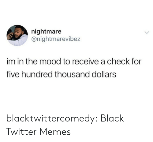 Hundred: nightmare  @nightmarevibez  im in the mood to receive a check for  five hundred thousand dollars blacktwittercomedy:  Black Twitter Memes