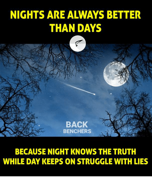 Memes, Struggle, and Truth: NIGHTS ARE ALWAYS BETTER  THAN DAYS  BACK  BENCHERS  BECAUSE NIGHT KNOWS THE TRUTH  WHILE DAY KEEPS ON STRUGGLE WITH LIES
