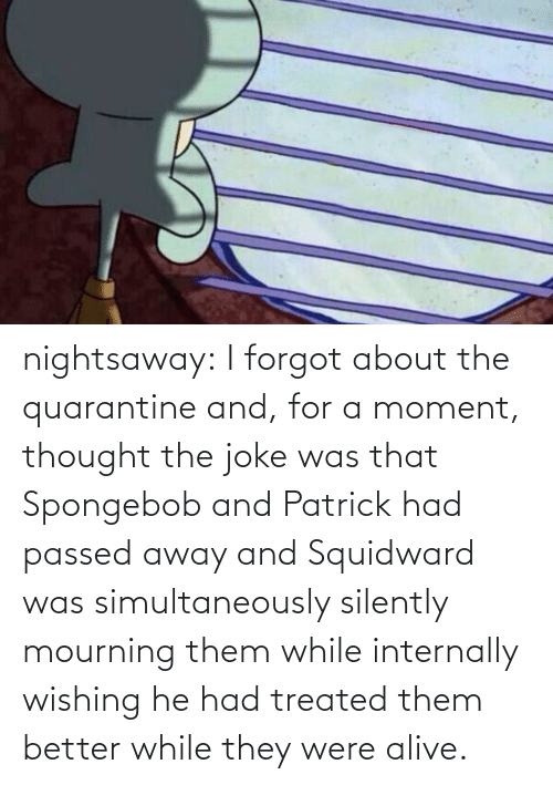 Alive: nightsaway: I forgot about the quarantine and, for a moment, thought the joke was that Spongebob and Patrick had passed away and Squidward was simultaneously silently mourning them while internally wishing he had treated them better while they were alive.