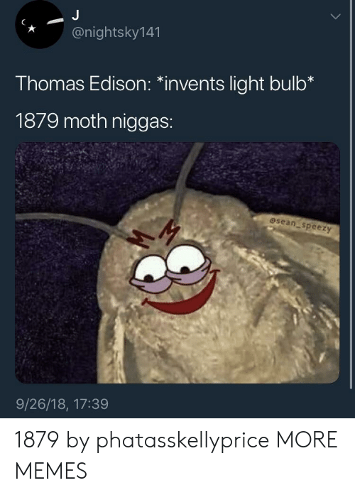 "Dank, Memes, and Target: *@nightsky141  Thomas Edison: ""invents light bulb*  1879 moth niggas:  osean speezy  9/26/18, 17:39 1879 by phatasskellyprice MORE MEMES"