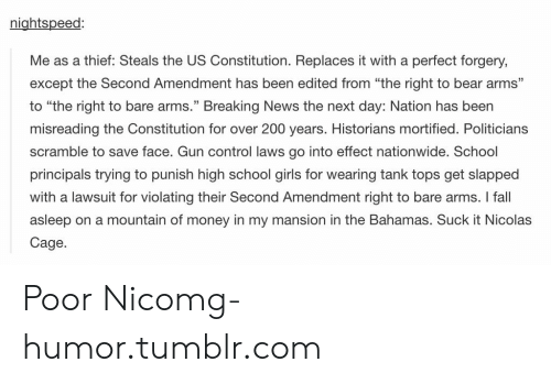 """Bailey Jay, Fall, and Girls: nightspeed:  Me as a thief: Steals the US Constitution. Replaces it with a perfect forgery,  except the Second Amendment has been edited from """"the right to bear arms""""  to """"the right to bare arms."""" Breaking News the next day: Nation has been  misreading the Constitution for over 200 years. Historians mortified. Politicians  scramble to save face. Gun control laws go into effect nationwide. School  principals trying to punish high school girls for wearing tank tops get slapped  with a lawsuit for violating their Second Amendment right to bare arms. I fall  asleep on a mountain of money in my mansion in the Bahamas. Suck it Nicolas  Cage  CE Poor Nicomg-humor.tumblr.com"""