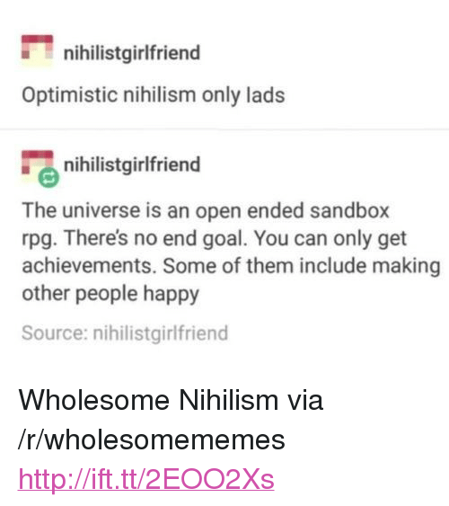 "Goal, Happy, and Http: nihilistgirlfriend  Optimistic nihilism only lads  nihilistgirlfriend  The universe is an open ended sandbox  rpg. There's no end goal. You can only get  achievements. Some of them include making  other people happy  Source: nihilistgirlfriend <p>Wholesome Nihilism via /r/wholesomememes <a href=""http://ift.tt/2EOO2Xs"">http://ift.tt/2EOO2Xs</a></p>"