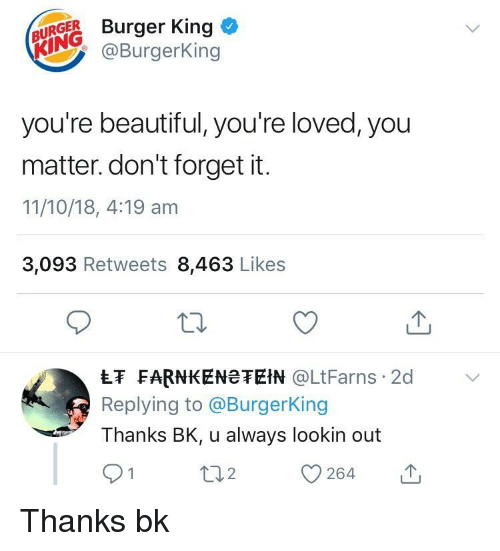 Beautiful, Burger King, and King: ( NİİR Burger King*  @Burgerking  you're beautiful, you're loved, you  matter. don't forget it.  11/10/18, 4:19 am  3,093 Retweets 8,463 Likes  LF FARNKENeTEIN LtFarns 2d  Replying to @BurgerKing  Thanks BK, u always lookin out Thanks bk