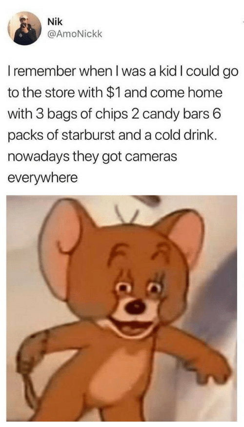 Candy, Home, and Cold: Nik  @AmoNickk  I remember when I was a kid I could go  to the store with $1 and come home  with 3 bags of chips 2 candy bars 6  packs of starburst and a cold drink.  nowadays they got cameras  everywhere