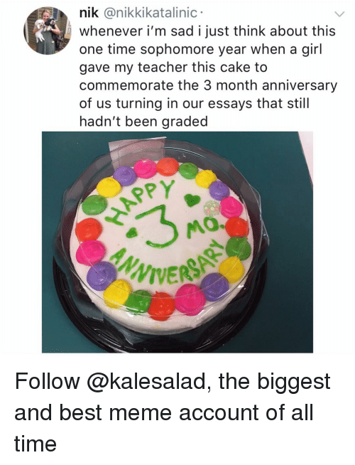 Appy: nik @nikkikatalinic  whenever i'm sad i just think about this  one time sophomore year when a girl  gave my teacher this cake to  commemorate the 3 month anniversary  of us turning in our essays that still  hadn't been graded  APPY  MO.  ANN Follow @kalesalad, the biggest and best meme account of all time