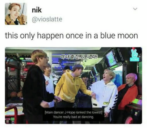 Bad, Dancing, and Blue: nik  , @vioslatte  this only happen once in a blue moon  마네중진짜景:1춘다!  Main dancer J-Hope ranked the lowest  You're really bad at dancing.