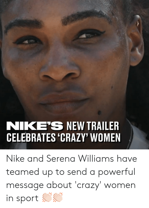 serena: NIKE'S NEW TRAILER  CELEBRATES 'CRAZY' WOMEN Nike and Serena Williams have teamed up to send a powerful message about 'crazy' women in sport 👏🏻👏🏻