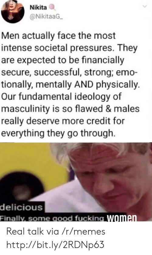 Emo, Fucking, and Memes: Nikita  @NikitaaG  Men actually face the most  intense societal pressures. They  are expected to be financially  secure, successful, strong; emo-  tionally, mentally AND physically.  Our fundamental ideology of  masculinity is so flawed & males  really deserve more credit for  everything they go through.  delicious  Finally, some good fucking Women. Real talk via /r/memes http://bit.ly/2RDNp63