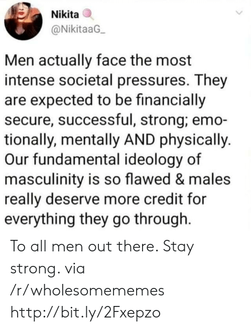 Emo, Http, and Strong: Nikita  @NikitaaG  Men actually face the most  intense societal pressures. They  are expected to be financially  secure, successful, strong; emo-  tionally, mentally AND physically.  Our fundamental ideology of  masculinity is so flawed & males  really deserve more credit for  everything they go through To all men out there. Stay strong. via /r/wholesomememes http://bit.ly/2Fxepzo