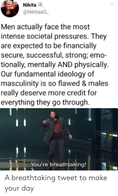 Emo, Strong, and Ideology: Nikita  @NikitaaG  Men actually face the most  intense societal pressures. They  are expected to be financially  secure, successful, strong; emo-  tionally, mentally AND physically.  Our fundamental ideology of  masculinity is so flawed & males  really deserve more credit for  everything they go through.  You're breathtaking! A breathtaking tweet to make your day