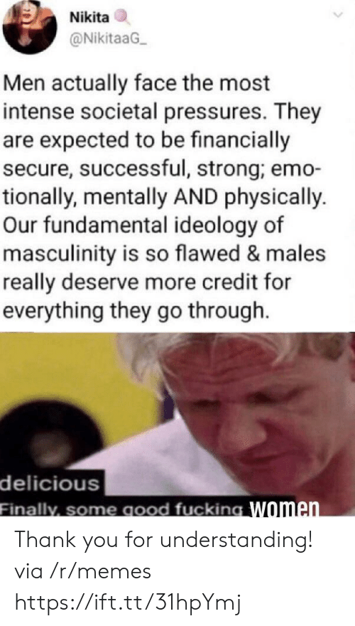 Emo, Fucking, and Memes: Nikita  @NikitaaG  Men actually face the most  intense societal pressures. They  are expected to be financially  secure, successful, strong; emo-  tionally, mentally AND physically.  Our fundamental ideology of  masculinity is so flawed & males  really deserve more credit for  everything they go through  delicious  Finally, some good fucking Women Thank you for understanding! via /r/memes https://ift.tt/31hpYmj