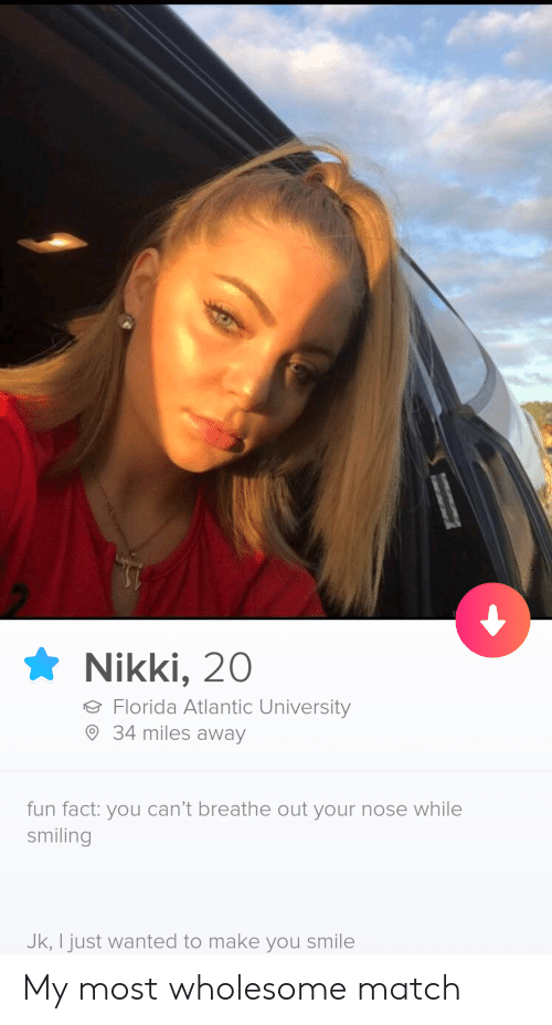 nikki: Nikki, 20  Florida Atlantic University  34 miles away  fun fact: you can't breathe out your nose while  smiling  Jk, I just wanted to make you smile My most wholesome match