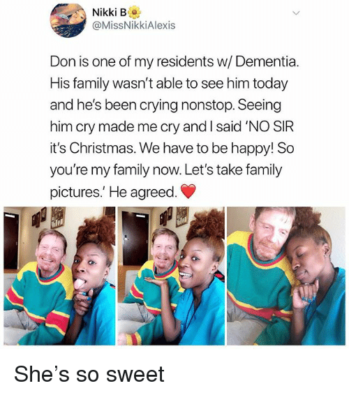 Christmas, Crying, and Family: Nikki B.  @MissNikkiAlexis  Don is one of my residents w/ Dementia  His family wasn't able to see him today  and he's been crying nonstop. Seeing  him cry made me cry and I said 'NO SIR  it's Christmas. We have to be happy! So  you're my family now. Let's take family  pictures.' He agreed She's so sweet