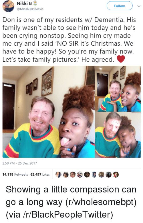 Blackpeopletwitter, Christmas, and Crying: Nikki  B  @MissNikkiAlexis  Follow  Don is one of my residents w/ Dementia. His  family wasn't able to see him today and he's  been crying nonstop. Seeing him cry made  me cry andI said 'NO SIR it's Christmas. We  have to be happy! So you're my family now  Let's take family pictures.' He agreed.  2:50 PM -25 Dec 2017  14,118 Retweets 62,497 Likes A <p>Showing a little compassion can go a long way (r/wholesomebpt) (via /r/BlackPeopleTwitter)</p>
