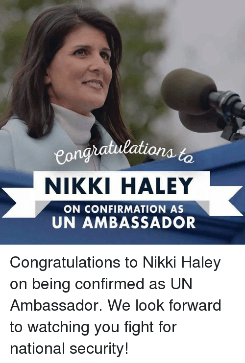 Conservative, Nikki Haley, and Nikki: NIKKI HALEY  ON CONFIRMATION AS  UN AMBASSADOR Congratulations to Nikki Haley on being confirmed as UN Ambassador. We look forward to watching you fight for national security!