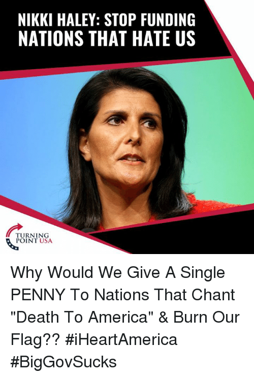 "America, Memes, and Death: NIKKI HALEY: STOP FUNDING  NATIONS THAT HATE US  TURNING  POINT USA Why Would We Give A Single PENNY To Nations That Chant ""Death To America"" & Burn Our Flag?? #iHeartAmerica #BigGovSucks"