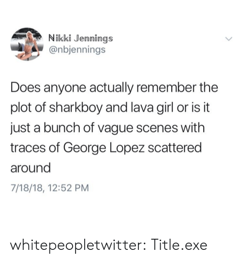 lava girl: Nikki Jennings  @nbjennings  Does anyone actually remember the  plot of sharkboy and lava girl or is it  just a bunch of vague scenes with  traces of George Lopez scattered  around  7/18/18, 12:52 PM whitepeopletwitter:  Title.exe