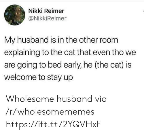 Husband, Wholesome, and Cat: Nikki Reimer  @NikkiReimer  My husband is in the other room  explaining to the cat that even tho we  are going to bed early, he (the cat) is  welcome to stay up Wholesome husband via /r/wholesomememes https://ift.tt/2YQVHxF