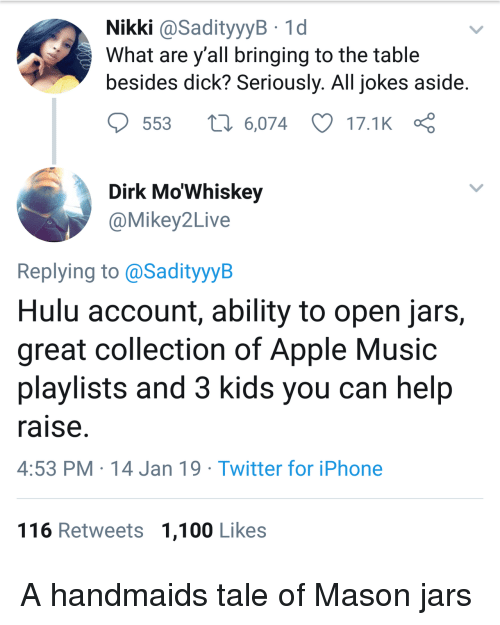 nikki: Nikki @SadityyyB 1d  What are y all bringing to the table  besides dick? Seriously. All jokes aside  553  6,074 17.1K  Dirk Mo'Whiskey  @Mikey2Live  Replying to @SadityyyB  Hulu account, ability to open jars,  great collection of Apple Music  playlists and 3 kids you can help  raise  4:53 PM 14 Jan 19 Twitter for iPhone  116 Retweets 1,100 Likes A handmaids tale of Mason jars