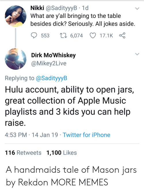 nikki: Nikki @SadityyyB 1d  What are y all bringing to the table  besides dick? Seriously. All jokes aside  553  6,074 17.1K  Dirk Mo'Whiskey  @Mikey2Live  Replying to @SadityyyB  Hulu account, ability to open jars,  great collection of Apple Music  playlists and 3 kids you can help  raise  4:53 PM 14 Jan 19 Twitter for iPhone  116 Retweets 1,100 Likes A handmaids tale of Mason jars by Rekdon MORE MEMES
