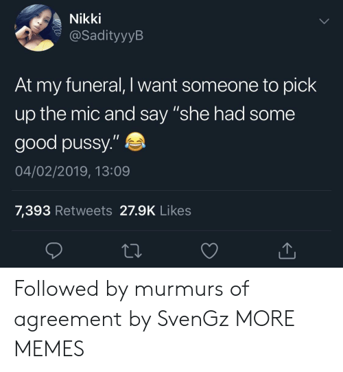 "nikki: Nikki  @SadityyylB  At my funeral, I want someone to pick  up the mic and say ""she had some  good pussy.""  04/02/2019, 13:09  7,393 Retweets 27.9K Likes Followed by murmurs of agreement by SvenGz MORE MEMES"