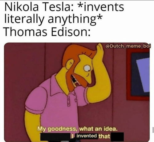 literally: Nikola Tesla: *invents  literally anything*  Thomas Edison:  @Dutch_meme_boi  My goodness, what an idea.  I invented that