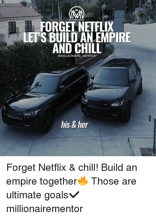 Chill, Empire, and Goals: NILIOSARE MENTOR  FORGET NETFLIX  LETS BUILD AN EMPIRE  AND CHILL  @MILLIONAIRE MENTOR  his & her Forget Netflix & chill! Build an empire together🔥 Those are ultimate goals✔️ millionairementor