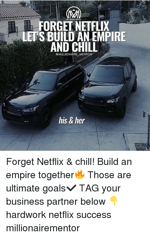 Chill, Empire, and Goals: NILLIOARE MANTOR  FORGEL NEIFLIX  LET'S BUILD AN EMPIRE  AND CHILL  @MILLIONAIRE MENTOR  his & her Forget Netflix & chill! Build an empire together🔥 Those are ultimate goals✔️ TAG your business partner below 👇 hardwork netflix success millionairementor