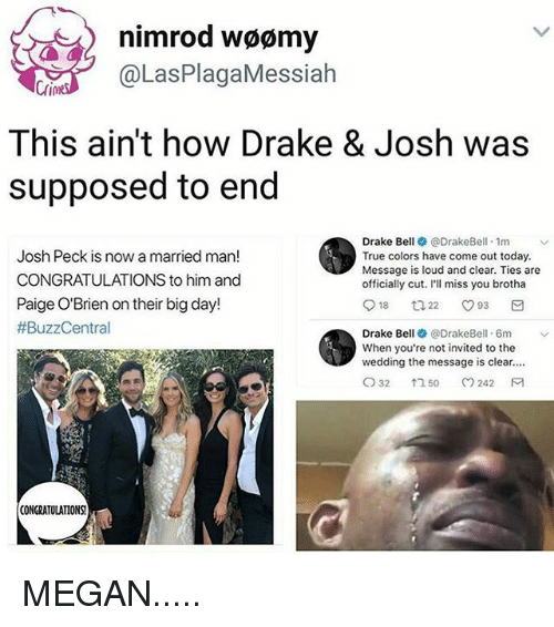 Dank, Drake, and Drake Bell: nimrod woomy  @Las PlagaMessiah  This ain't how Drake & Josh was  supposed to end  Drake Bell @DrakeBell 1m  v  Josh Peck is now a married man!  True colors have come out today.  Message is loud and clear. Ties are  CONGRATULATIONS to him and  officially cut. I'll miss you brotha  Paige O'Brien on their big day!  18  O 93  ta 22  #BuzzCentral  Drake Bell  @Drake Bell. 6m  When you're not invited to the  wedding the message is clear....  CO 32  242 M  1 50  CONGRATULATIONS! MEGAN.....