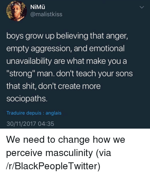 """Blackpeopletwitter, Shit, and Strong: NiMu  @malistkiss  boys grow up believing that anger,  empty aggression, and emotional  unavailability are what make you a  """"strong"""" man. don't teach your sons  that shit, don't create more  sociopaths  Traduire depuis : anglais  30/11/2017 04:35 <p>We need to change how we perceive masculinity (via /r/BlackPeopleTwitter)</p>"""