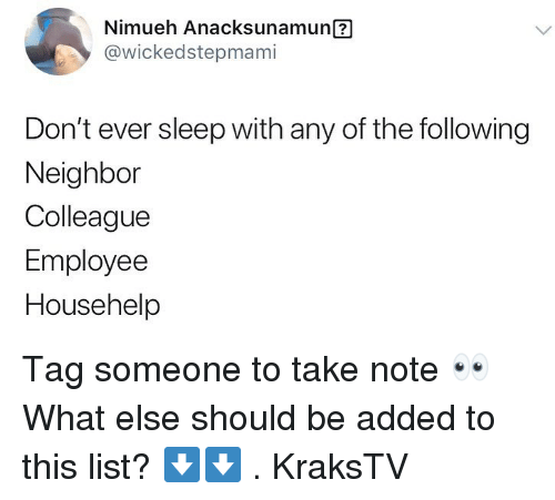 Memes, Tag Someone, and Sleep: Nimueh Anacksunamun ?  @wickedstepmami  Don't ever sleep with any of the followingg  Neighbor  Colleague  Employee  Househelp Tag someone to take note 👀 What else should be added to this list? ⬇️⬇️ . KraksTV