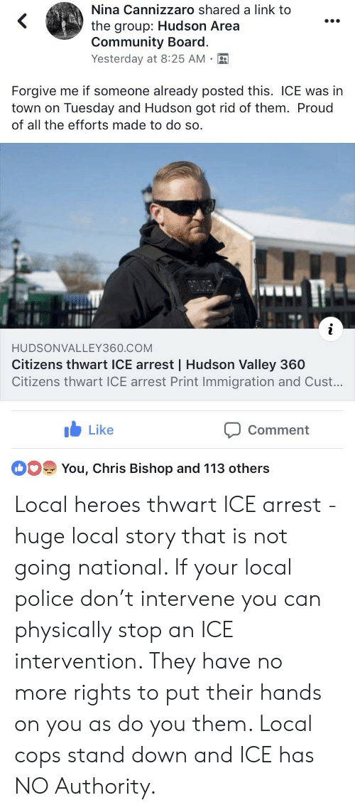 Community, Police, and Heroes: Nina Cannizzaro shared a link to  the group: Hudson Area  Community Board.  Yesterday at 8:25 AM.  Forgive me if someone already posted this. ICE was in  town on Tuesday and Hudson got rid of them. Proud  of all the efforts made to do so.  HUDSONVALLEY360.COM  Citizens thwart ICE arrest | Hudson Valley 360  Citizens thwart ICE arrest Print Immigration and Cust...  Like  Comment  You, Chris Bishop and 113 others Local heroes thwart ICE arrest - huge local story that is not going national. If your local police don't intervene you can physically stop an ICE intervention. They have no more rights to put their hands on you as do you them. Local cops stand down and ICE has NO Authority.