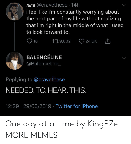 Dank, Iphone, and Life: nina @cravethese 14h  i feel like i'm constantly worrying about  the next part of my life without realizing  that i'm right in the middle of what i used  to look forward to.  18  219,632  24.6K  BALENCÉLINE  @Balenceline_  Replying to @cravethese  NEEDED. TO. HEAR. THIS.  12:39 29/06/2019 Twitter for iPhone One day at a time by KingPZe MORE MEMES