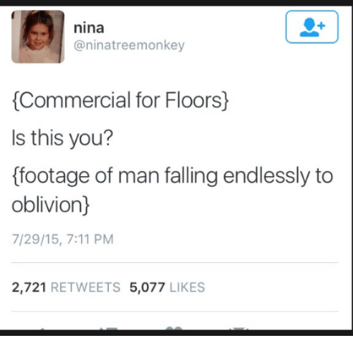 endlessly: nina  @ninatreemonkey  Commercial for Floors)  Is this you?  ffootage of man falling endlessly to  oblivion)  7/29/15, 7:11 PM  2,721 RETWEETS 5,077 LIKES
