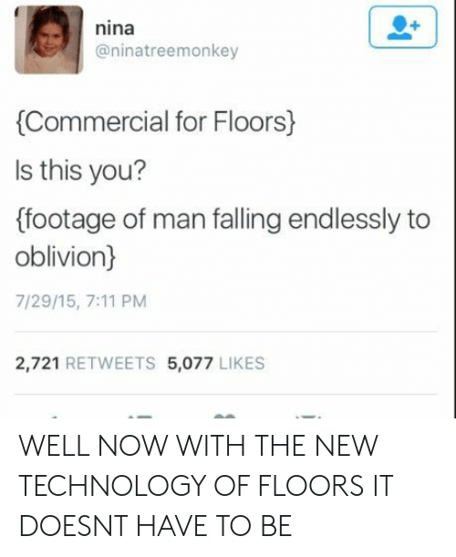 7/11: nina  @ninatreemonkey  Commercial for Floors)  ls this you?  (footage of man falling endlessly to  oblivion)  7/29/15, 7:11 PM  2,721 RETWEETS 5,077 LIKES WELL NOW WITH THE NEW TECHNOLOGY OF FLOORS IT DOESNT HAVE TO BE