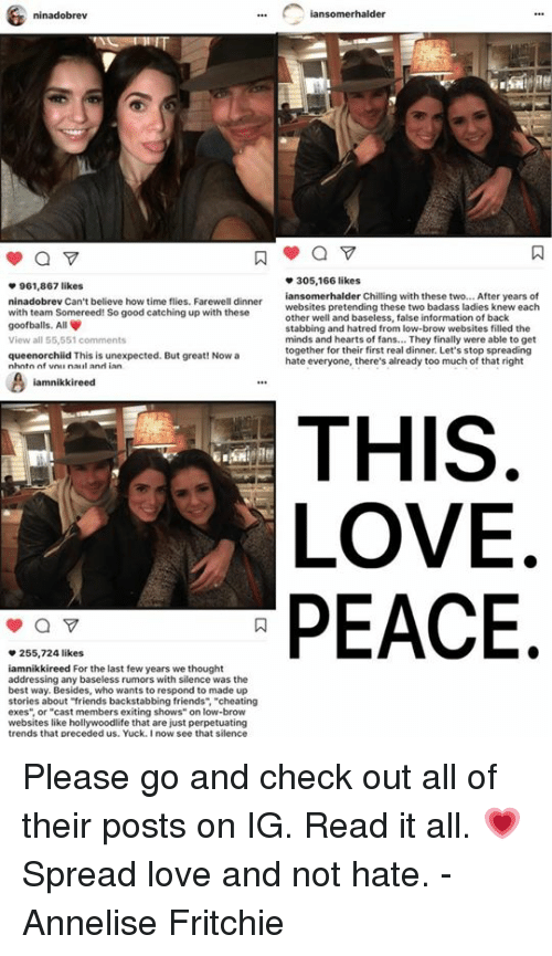 "Memes, 🤖, and Perpetually: ninadobrev  a  961,867 likes  ninadobrev Can't believe how time flies. Farewell dinner  with team Somereed! So good catching up with these  goofballs. All  View all 55,551 comments  queenorchiid This is unexpected. But great! Now a  nhntn nf vnu nalul anni ian.  iamnikkireed  a  255,724 likes  iamnikkireed For the last few years we thought  addressing any baseless rumors silence was the  best way. Besides, who wants respond to made up  stories about ""friends backstabbing friends  cheating  exes"" or ""cast members exiting shows"" on low-brow  websites like hollywoodlife that are just perpetuating  trends that preceded us, Yuck, I now see that silence  iansomerhalder  305,166 likes  iansomerhalder Chilling with these two... After years of  websites pretending these two badass ladies knew each  other well and baseless, false information of back  stabbing and hatred from low-brow websites filled the  minds and hearts of fans... They finally were able to get  together for their first real dinner. Let's stop spreading  hate everyone, there's already too much of that right  THIS  LOVE  PEACE Please go and check out all of their posts on IG. Read it all. 💗 Spread love and not hate.   -Annelise Fritchie"