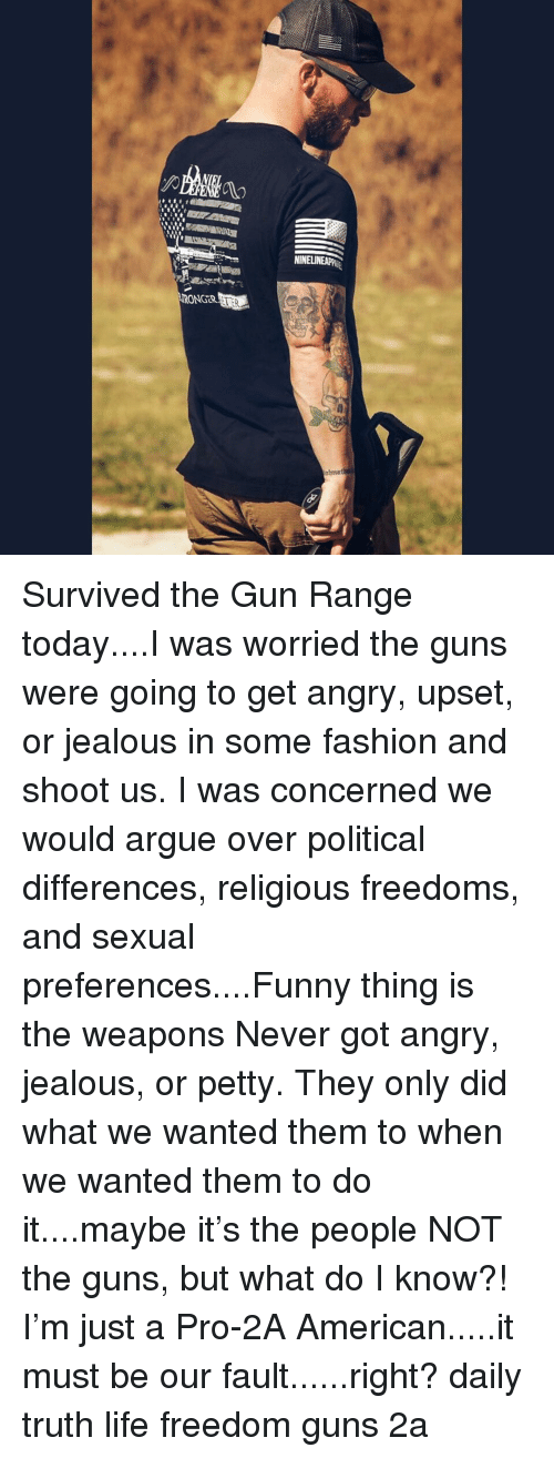 Arguing, Fashion, and Funny: NINE  RONGER Survived the Gun Range today....I was worried the guns were going to get angry, upset, or jealous in some fashion and shoot us. I was concerned we would argue over political differences, religious freedoms, and sexual preferences....Funny thing is the weapons Never got angry, jealous, or petty. They only did what we wanted them to when we wanted them to do it....maybe it's the people NOT the guns, but what do I know?! I'm just a Pro-2A American.....it must be our fault......right? daily truth life freedom guns 2a
