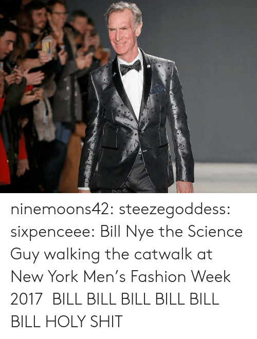 Bill Nye, Fashion, and New York: ninemoons42: steezegoddess:  sixpenceee:  Bill Nye the Science Guy walking the catwalk at New York Men's Fashion Week 2017   BILL BILL BILL BILL BILL BILL  HOLY SHIT