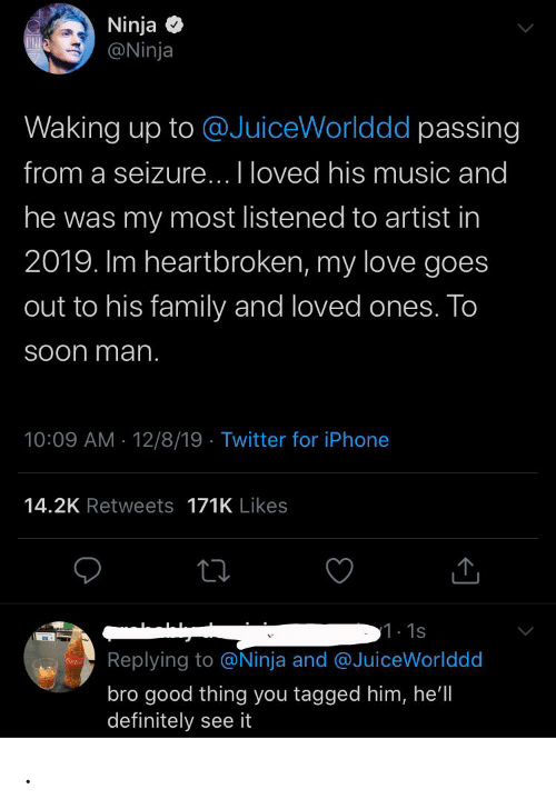 Definitely, Family, and Iphone: Ninja  @Ninja  Waking up to @JuiceWorlddd passing  from a seizure... I loved his music and  he was my most listened to artist in  2019. Im heartbroken, my love goes  out to his family and loved ones. To  Soon man.  10:09 AM - 12/8/19 · Twitter for iPhone  14.2K Retweets 171K Likes  1.1s  Replying to @Ninja and @JuiceWorlddd  bro good thing you tagged him, he'll  definitely see it .