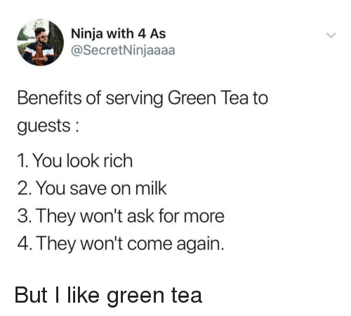 Ninja, Ask, and Tea: Ninja with 4 As  @SecretNinjaaaa  Benefits of serving Green Tea to  guests:  1. You look rich  2. You save on milk  3. T hey won't ask for more  4. They won't come again But I like green tea