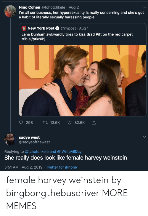 awkwardly: Nino Cohen @tchotchkele Aug 2  I'm all seriousness, her hypersexuality is really concerning and she's got  a habit of literally sexually harassing people.  @nypost Aug 1  New York Post  Lena Dunham awkwardly tries to kiss Brad Pitt on the red carpet  trib.al/ptkrXhj  U  2i 13.6K  298  82.6K  sadye west  @sadyeofthewest  Replying to @tchotchkele and @IWriteAll Day  She really does look like female harvey weinstein  5:51 AM Aug 2, 2019 Twitter for iPhone female harvey weinstein by bingbongthebusdriver MORE MEMES
