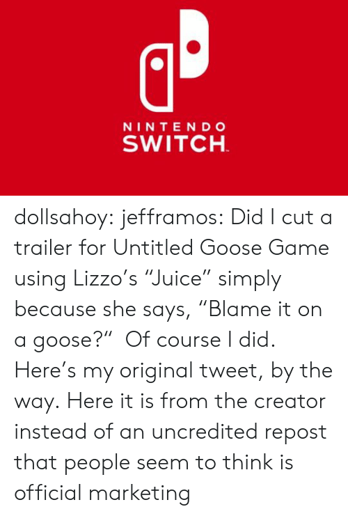 "creator: NINTE NDo  SWITCH dollsahoy:  jefframos:    Did I cut a trailer for Untitled Goose Game using Lizzo's ""Juice"" simply because she says, ""Blame it on a goose?""  Of course I did.   Here's my original tweet, by the way.  Here it is from the creator instead of an uncredited repost that people seem to think is official marketing"